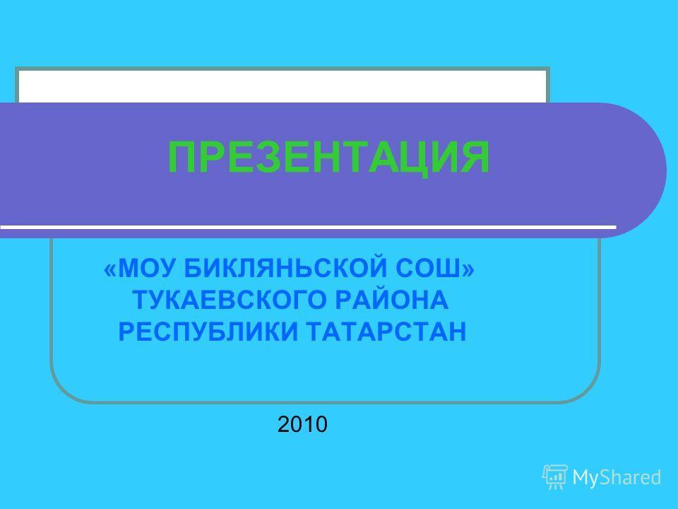 ПРЕЗЕНТАЦИЯ «МОУ БИКЛЯНЬСКОЙ СОШ» ТУКАЕВСКОГО РАЙОНА РЕСПУБЛИКИ ТАТАРСТАН 2010