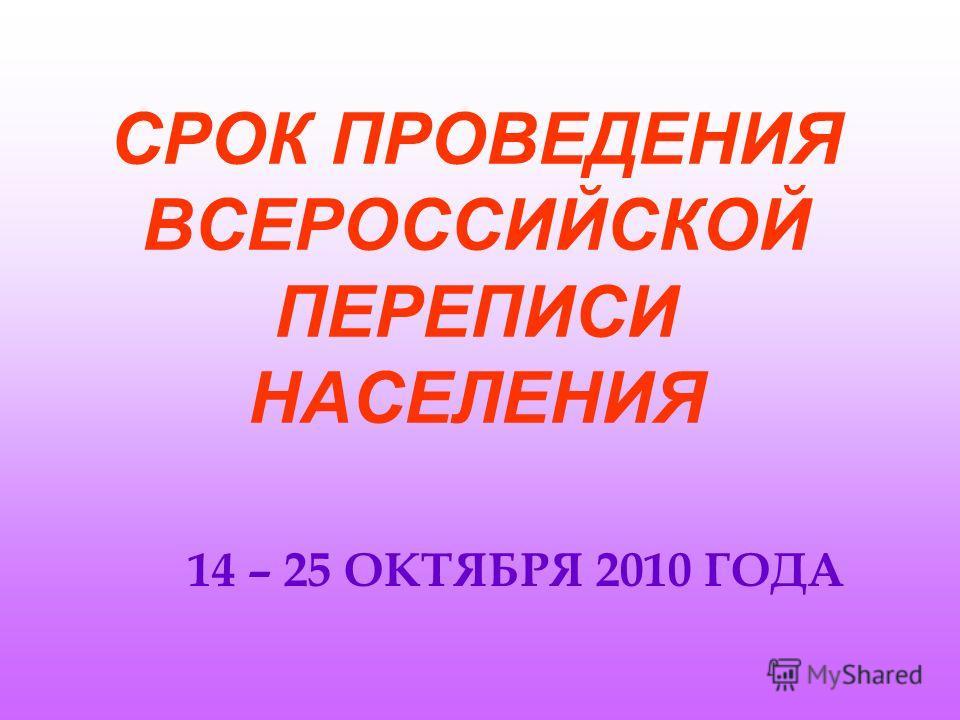 СРОК ПРОВЕДЕНИЯ ВСЕРОССИЙСКОЙ ПЕРЕПИСИ НАСЕЛЕНИЯ 14 – 25 ОКТЯБРЯ 2010 ГОДА