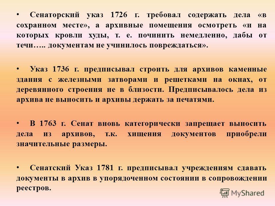Сенаторский указ 1726 г. требовал содержать дела «в сохранном месте», а архивные помещения осмотреть «и на которых кровли худы, т. е. починить немедленно, дабы от течи….. документам не учинилось повреждаться». Указ 1736 г. предписывал строить для арх