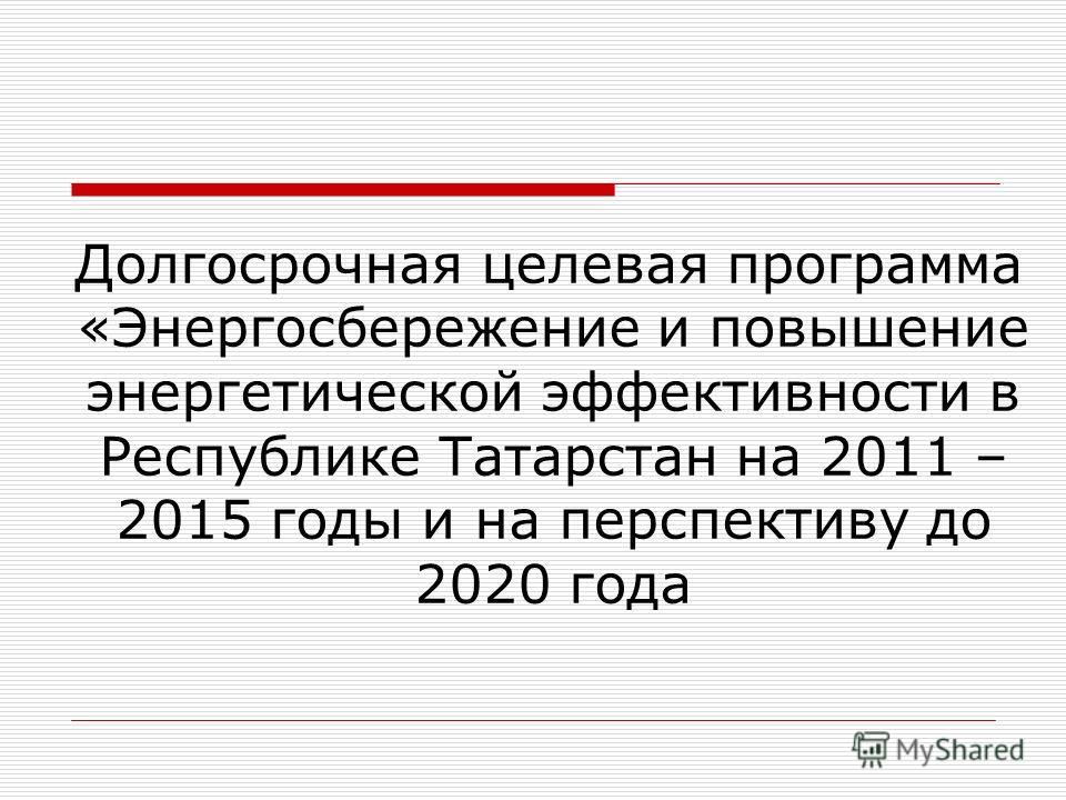 Долгосрочная целевая программа «Энергосбережение и повышение энергетической эффективности в Республике Татарстан на 2011 – 2015 годы и на перспективу до 2020 года