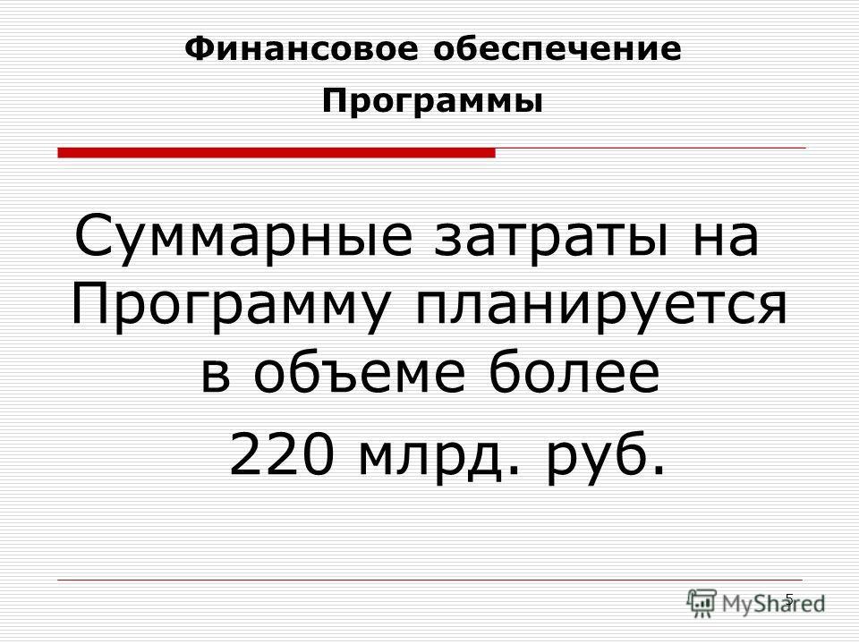 Финансовое обеспечение Программы Суммарные затраты на Программу планируется в объеме более 220 млрд. руб. 5