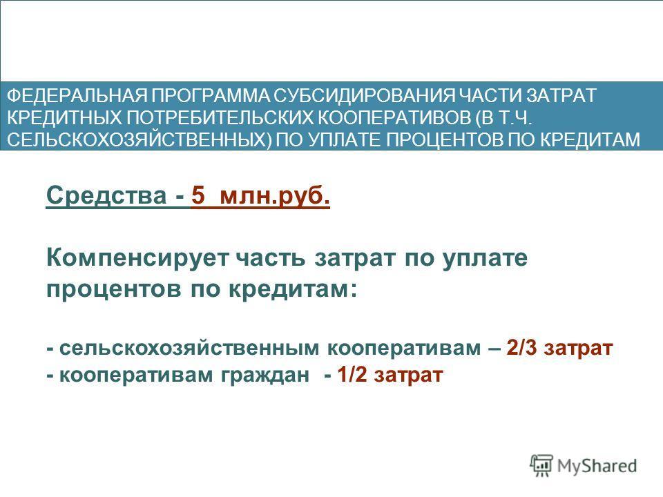 Средства - 5 млн.руб. Компенсирует часть затрат по уплате процентов по кредитам: - сельскохозяйственным кооперативам – 2/3 затрат - кооперативам граждан - 1/2 затрат ФЕДЕРАЛЬНАЯ ПРОГРАММА СУБСИДИРОВАНИЯ ЧАСТИ ЗАТРАТ КРЕДИТНЫХ ПОТРЕБИТЕЛЬСКИХ КООПЕРАТ