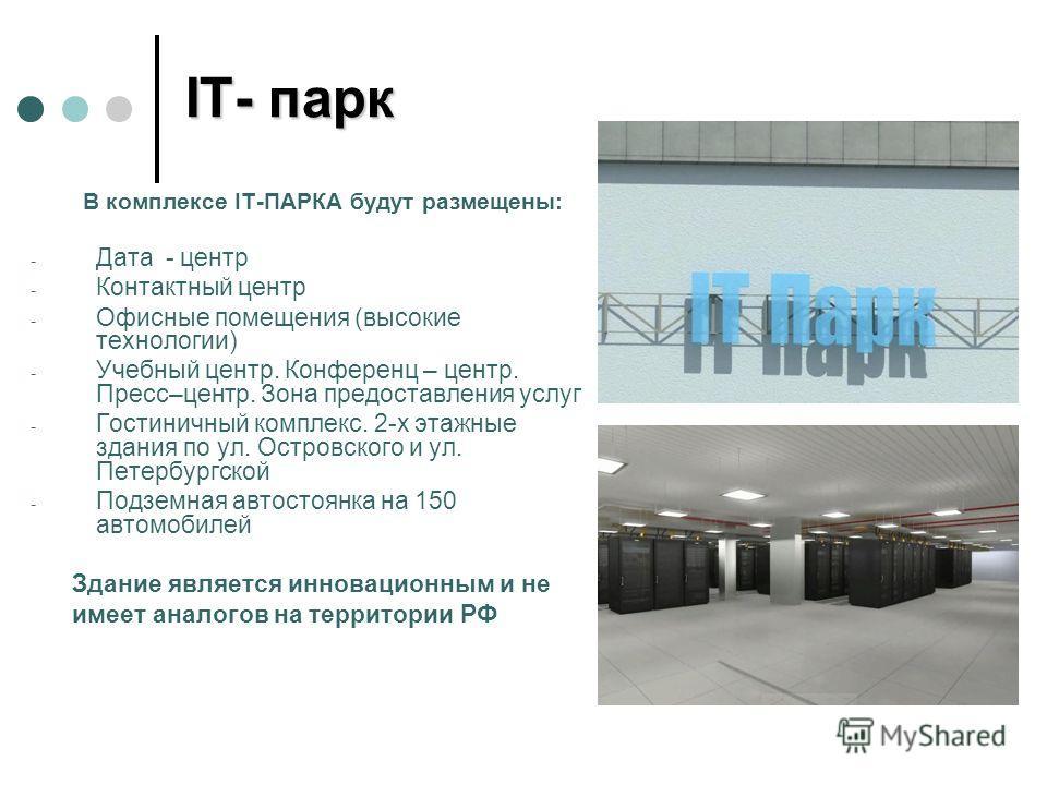 IT- парк В комплексе IT-ПАРКА будут размещены: - Дата - центр - Контактный центр - Офисные помещения (высокие технологии) - Учебный центр. Конференц – центр. Пресс–центр. Зона предоставления услуг - Гостиничный комплекс. 2-х этажные здания по ул. Ост