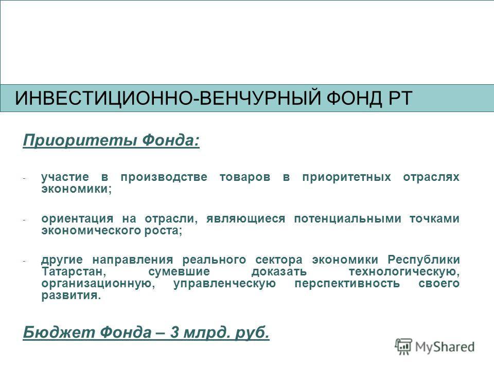 Приоритеты Фонда: - участие в производстве товаров в приоритетных отраслях экономики; - ориентация на отрасли, являющиеся потенциальными точками экономического роста; - другие направления реального сектора экономики Республики Татарстан, сумевшие док