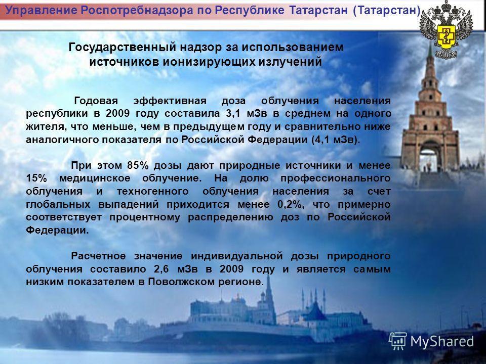 Управление Роспотребнадзора по Республике Татарстан (Татарстан) Государственный надзор за использованием источников ионизирующих излучений Годовая эффективная доза облучения населения республики в 2009 году составила 3,1 мЗв в среднем на одного жител