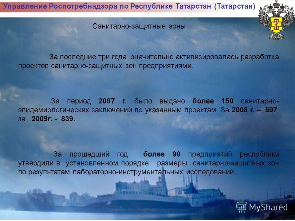 Управление Роспотребнадзора по Республике Татарстан (Татарстан) Санитарно-защитные зоны За последние три года значительно активизировалась разработка проектов санитарно-защитных зон предприятиями. За период 2007 г. было выдано более 150 санитарно- эп
