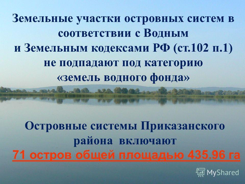 Островные системы Приказанского района включают 71 остров общей площадью 435.96 га Земельные участки островных систем в соответствии с Водным и Земельным кодексами РФ (ст.102 п.1) не подпадают под категорию «земель водного фонда»