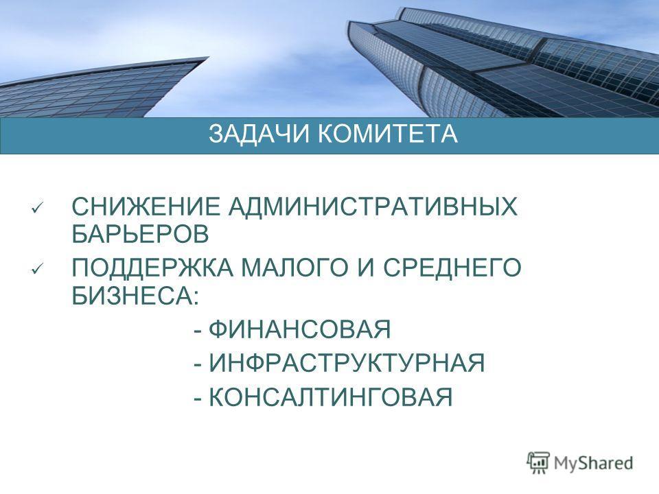 СНИЖЕНИЕ АДМИНИСТРАТИВНЫХ БАРЬЕРОВ ПОДДЕРЖКА МАЛОГО И СРЕДНЕГО БИЗНЕСА: - ФИНАНСОВАЯ - ИНФРАСТРУКТУРНАЯ - КОНСАЛТИНГОВАЯ ЗАДАЧИ КОМИТЕТА