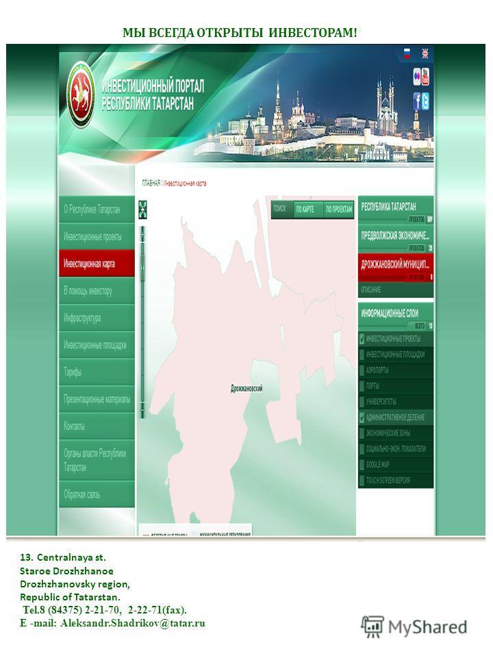 МЫ ВСЕГДА ОТКРЫТЫ ИНВЕСТОРАМ! 13. Centralnaya st. Staroe Drozhzhanoe Drozhzhanovsky region, Republic of Tatarstan. Tel.8 (84375) 2-21-70, 2-22-71(fax). Е -mail: Aleksandr.Shadrikov@tatar.ru