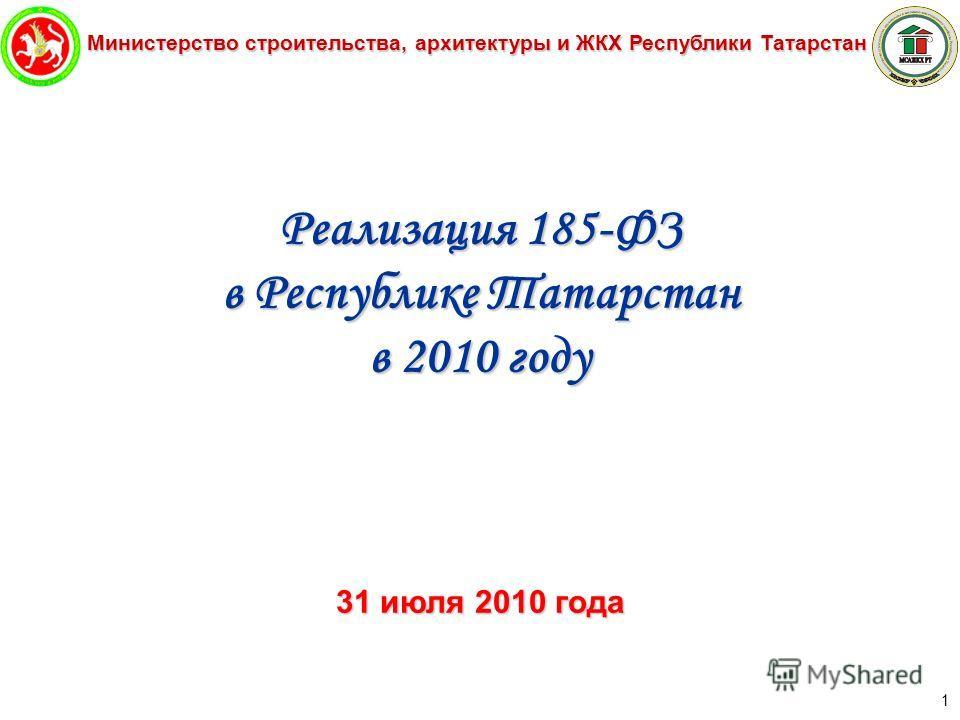 Министерство строительства, архитектуры и ЖКХ Республики Татарстан 1 Реализация 185-ФЗ в Республике Татарстан в 2010 году 31 июля 2010 года