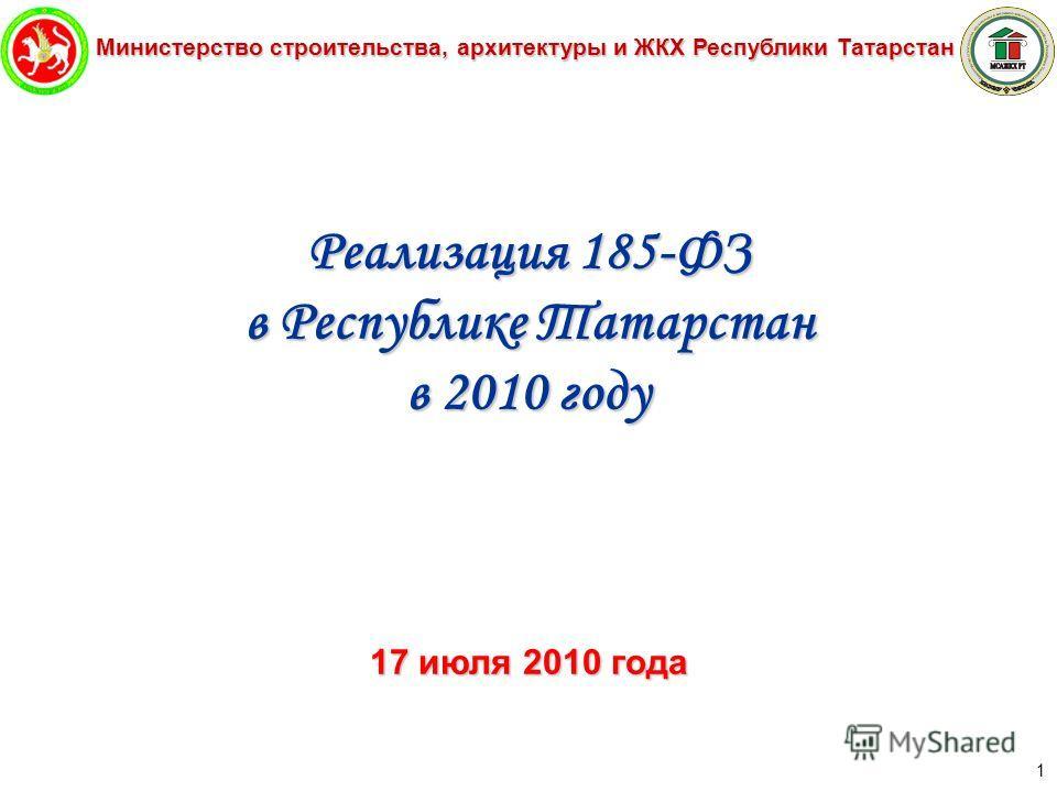 Министерство строительства, архитектуры и ЖКХ Республики Татарстан 1 Реализация 185-ФЗ в Республике Татарстан в 2010 году 17 июля 2010 года