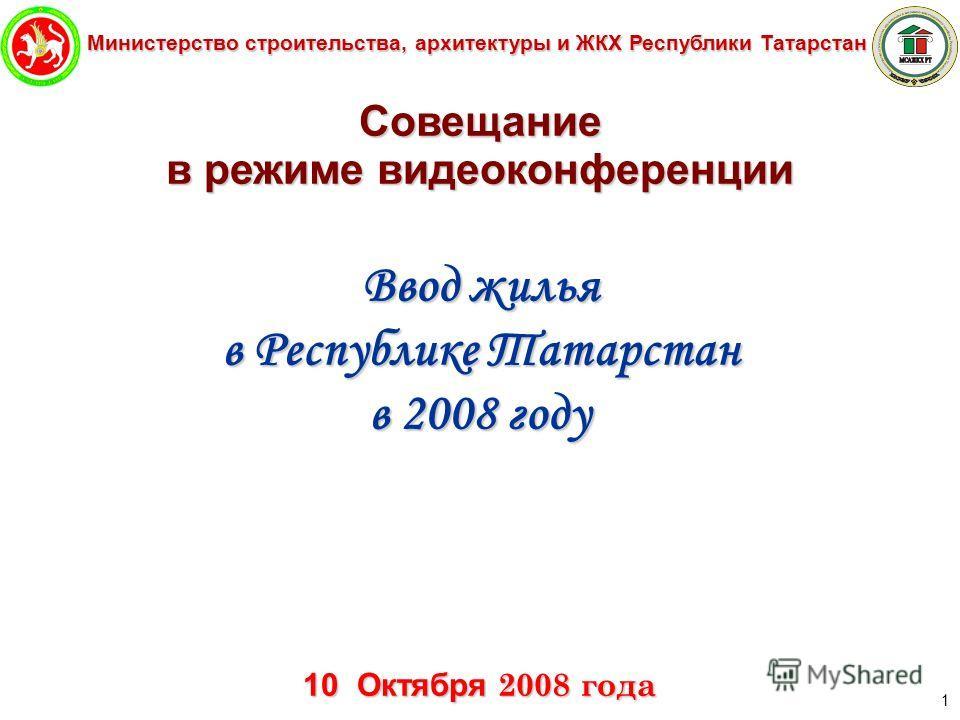 Министерство строительства, архитектуры и ЖКХ Республики Татарстан 1 Совещание в режиме видеоконференции Ввод жилья в Республике Татарстан в 2008 году 10 Октября 2008 года