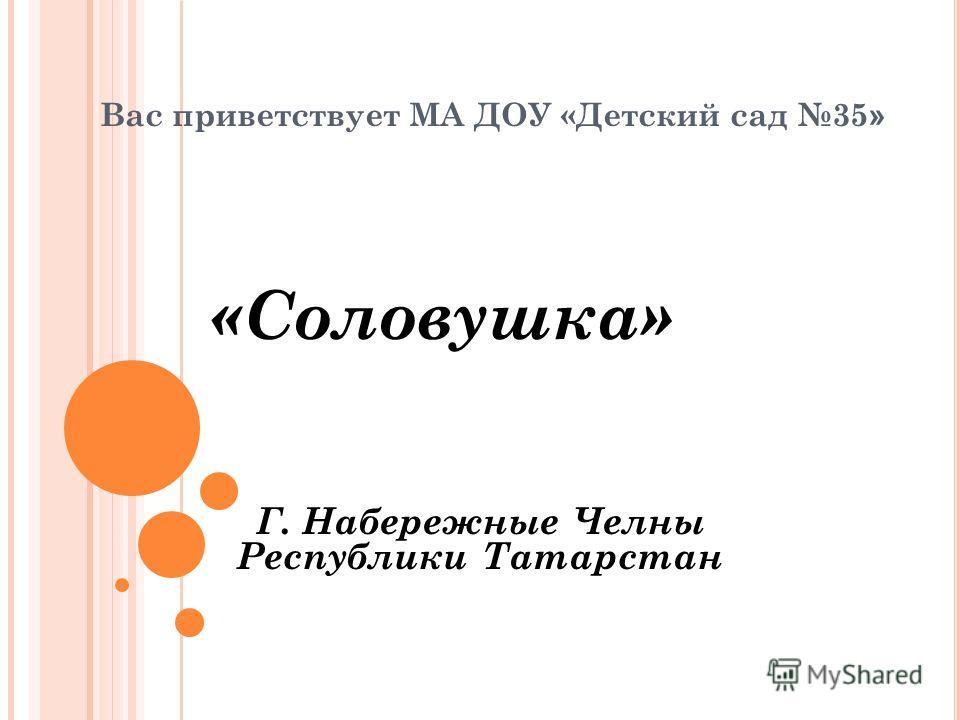 «Соловушка» Г. Набережные Челны Республики Татарстан Вас приветствует МА ДОУ «Детский сад 35 »