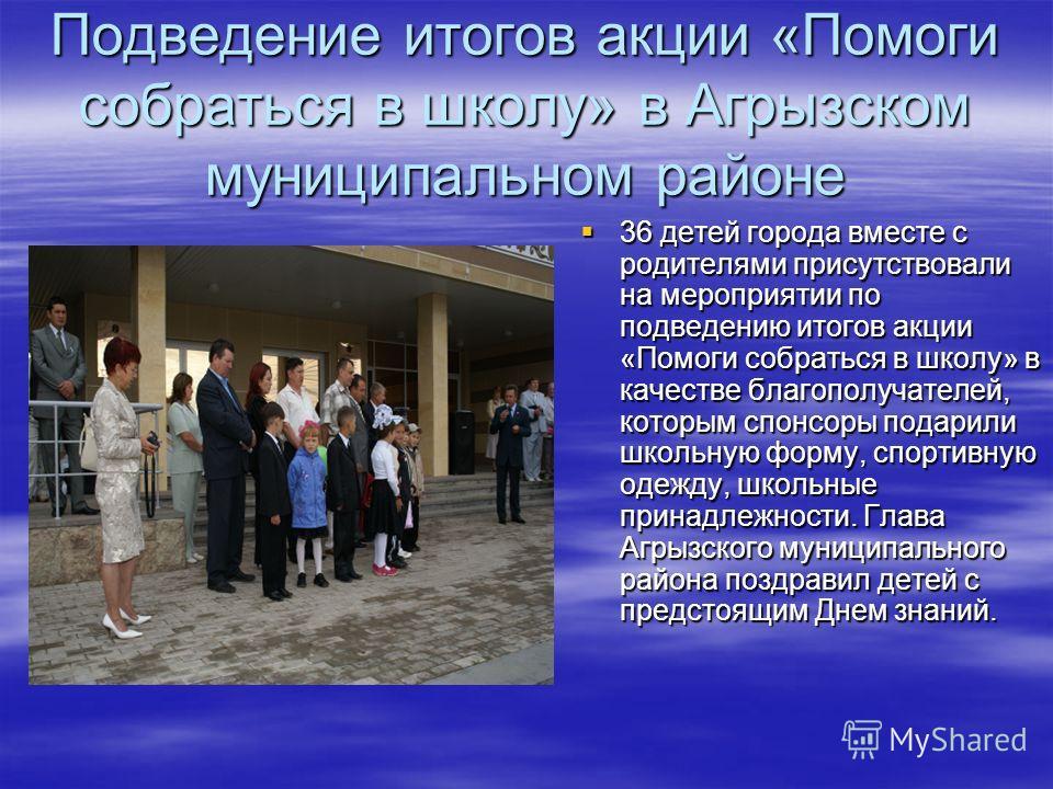 Подведение итогов акции «Помоги собраться в школу» в Агрызском муниципальном районе 36 детей города вместе с родителями присутствовали на мероприятии по подведению итогов акции «Помоги собраться в школу» в качестве благополучателей, которым спонсоры