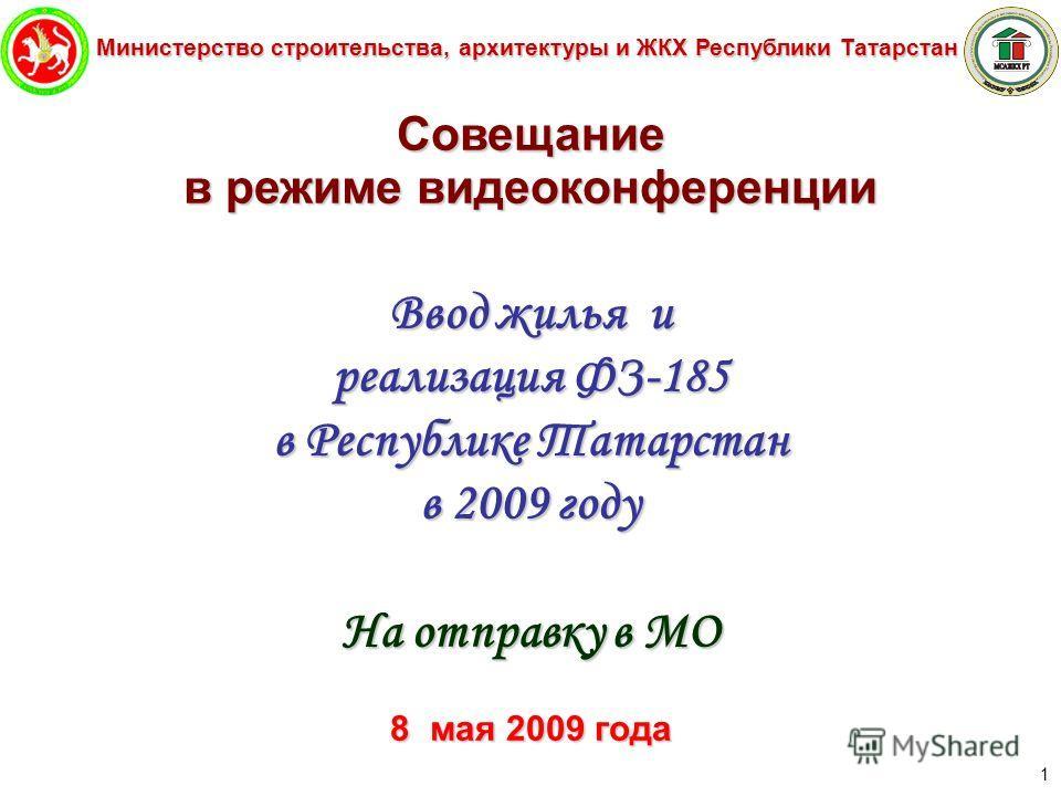 Министерство строительства, архитектуры и ЖКХ Республики Татарстан 1 Совещание в режиме видеоконференции Ввод жилья и реализация ФЗ-185 в Республике Татарстан в 2009 году На отправку в МО 8мая 2009 года