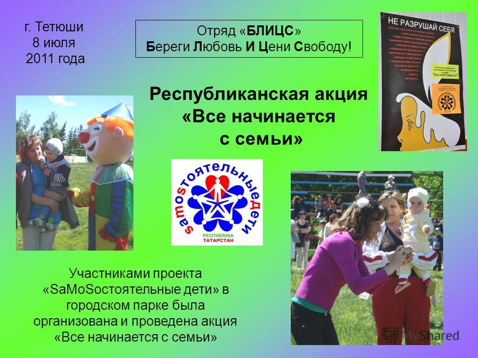 Республиканская акция «Все начинается с семьи» Отряд «БЛИЦС» Береги Любовь И Цени Свободу! г. Тетюши 8 июля 2011 года Участниками проекта «SаMоSостоятельные дети» в городском парке была организована и проведена акция «Все начинается с семьи»