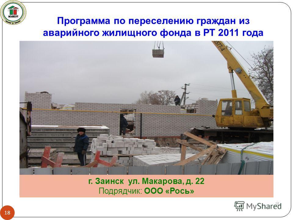 18 г. Заинск ул. Макарова, д. 22 Подрядчик: ООО «Рось» Программа по переселению граждан из аварийного жилищного фонда в РТ 2011 года 18