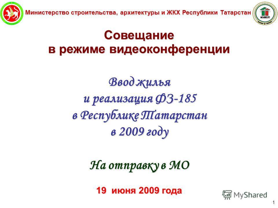 Министерство строительства, архитектуры и ЖКХ Республики Татарстан 1 Совещание в режиме видеоконференции Ввод жилья и реализация ФЗ-185 в Республике Татарстан в 2009 году На отправку в МО 19 июня 2009 года