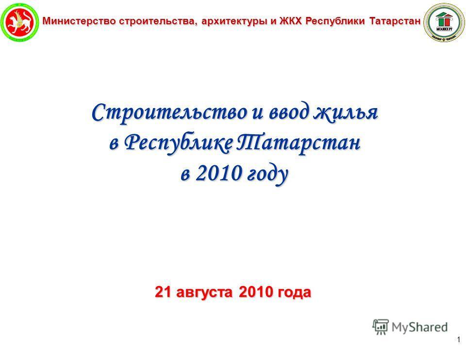 Министерство строительства, архитектуры и ЖКХ Республики Татарстан 1 Строительство и ввод жилья в Республике Татарстан в 2010 году 21 августа 2010 года
