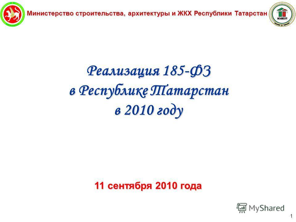 Министерство строительства, архитектуры и ЖКХ Республики Татарстан 1 Реализация 185-ФЗ в Республике Татарстан в 2010 году 11 сентября 2010 года