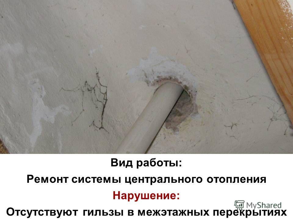 Вид работы: Ремонт системы центрального отопления Нарушение: Отсутствуют гильзы в межэтажных перекрытиях