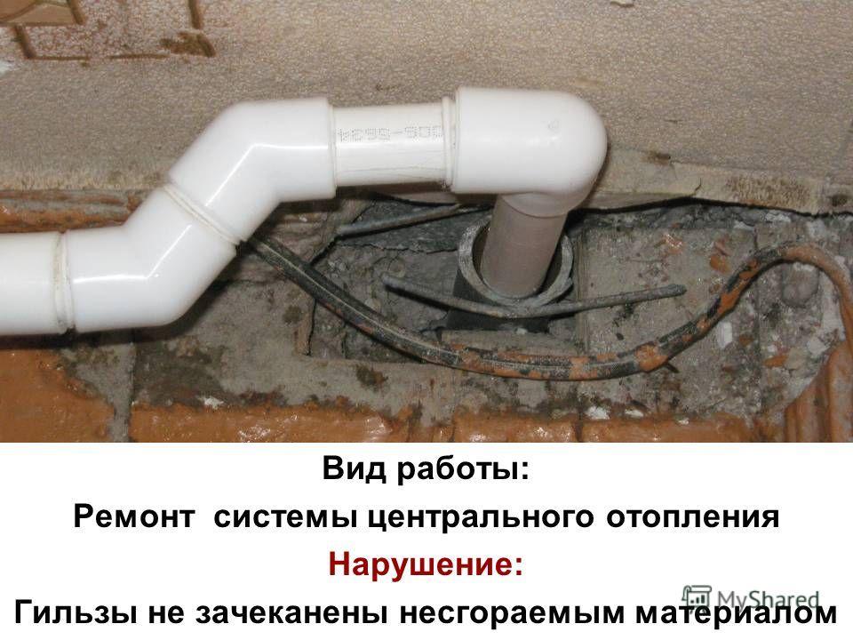Вид работы: Ремонт системы центрального отопления Нарушение: Гильзы не зачеканены несгораемым материалом