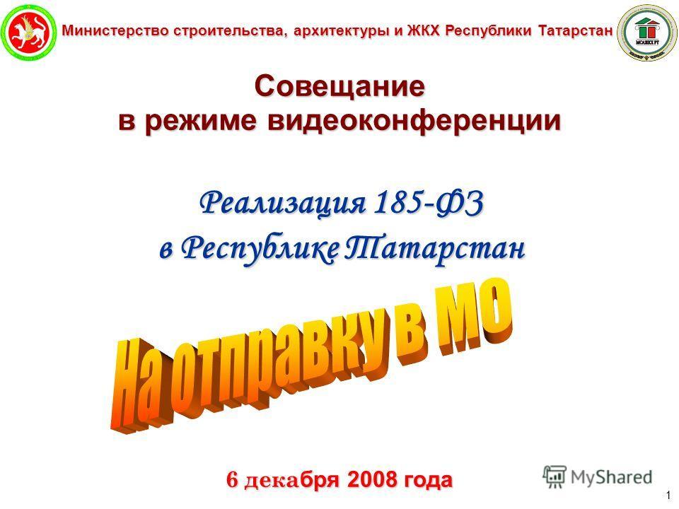 Министерство строительства, архитектуры и ЖКХ Республики Татарстан 1 Совещание в режиме видеоконференции Реализация 185-ФЗ в Республике Татарстан 6 дека бря 2008 года