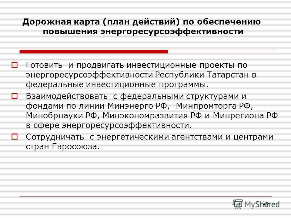 26 Готовить и продвигать инвестиционные проекты по энергоресурсоэффективности Республики Татарстан в федеральные инвестиционные программы. Взаимодействовать с федеральными структурами и фондами по линии Минэнерго РФ, Минпромторга РФ, Минобрнауки РФ,