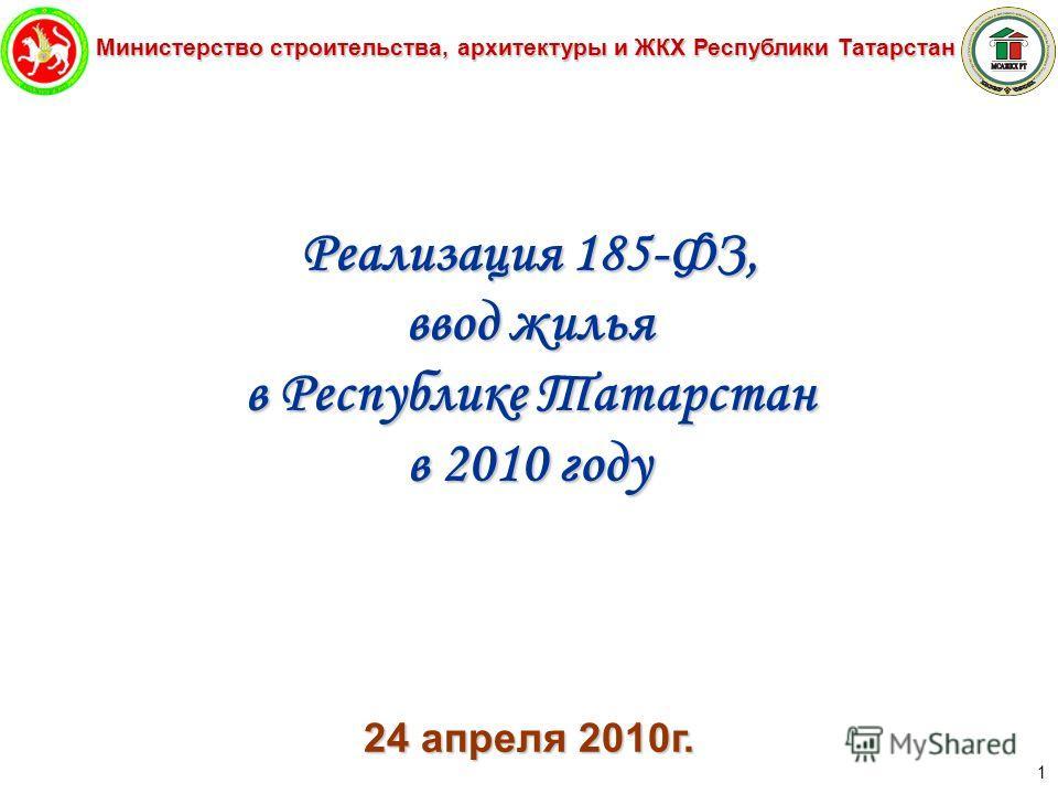 Министерство строительства, архитектуры и ЖКХ Республики Татарстан 1 Реализация 185-ФЗ, ввод жилья в Республике Татарстан в 2010 году 24 апреля 2010г.