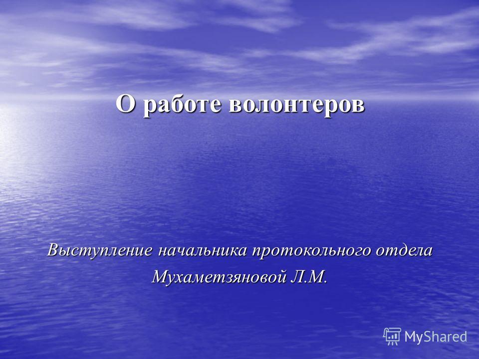 О работе волонтеров Выступление начальника протокольного отдела Мухаметзяновой Л.М.