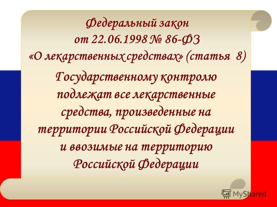 Федеральный закон от 22.06.1998 86-ФЗ «О лекарственных средствах» (статья 8) Государственному контролю подлежат все лекарственные средства, произведенные на территории Российской Федерации и ввозимые на территорию Российской Федерации