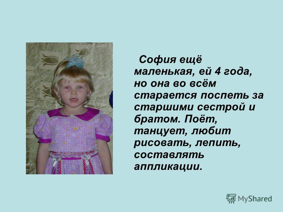 София ещё маленькая, ей 4 года, но она во всём старается поспеть за старшими сестрой и братом. Поёт, танцует, любит рисовать, лепить, составлять аппликации.