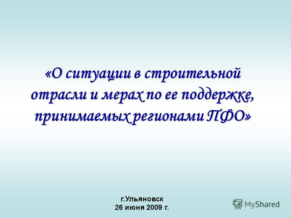 «О ситуации в строительной отрасли и мерах по ее поддержке, принимаемых регионами ПФО» г.Ульяновск 26 июня 2009 г.