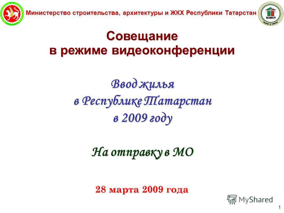 Министерство строительства, архитектуры и ЖКХ Республики Татарстан 1 Совещание в режиме видеоконференции Ввод жилья в Республике Татарстан в 2009 году На отправку в МО 28 марта 2009 года