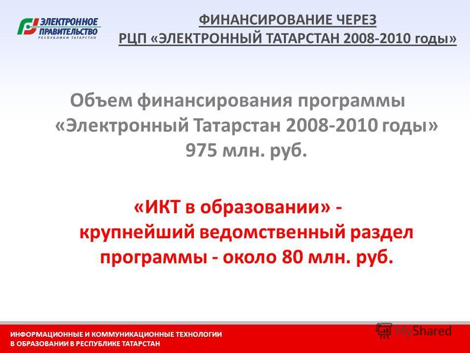 ИНФОРМАЦИОННЫЕ И КОММУНИКАЦИОННЫЕ ТЕХНОЛОГИИ В ОБРАЗОВАНИИ В РЕСПУБЛИКЕ ТАТАРСТАН ФИНАНСИРОВАНИЕ ЧЕРЕЗ РЦП «ЭЛЕКТРОННЫЙ ТАТАРСТАН 2008-2010 годы» «ИКТ в образовании» - крупнейший ведомственный раздел программы - около 80 млн. руб. Объем финансировани
