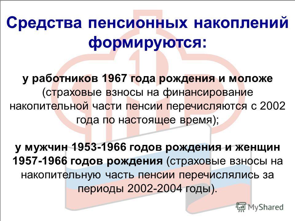 Средства пенсионных накоплений формируются: у работников 1967 года рождения и моложе (страховые взносы на финансирование накопительной части пенсии перечисляются с 2002 года по настоящее время); у мужчин 1953-1966 годов рождения и женщин 1957-1966 го