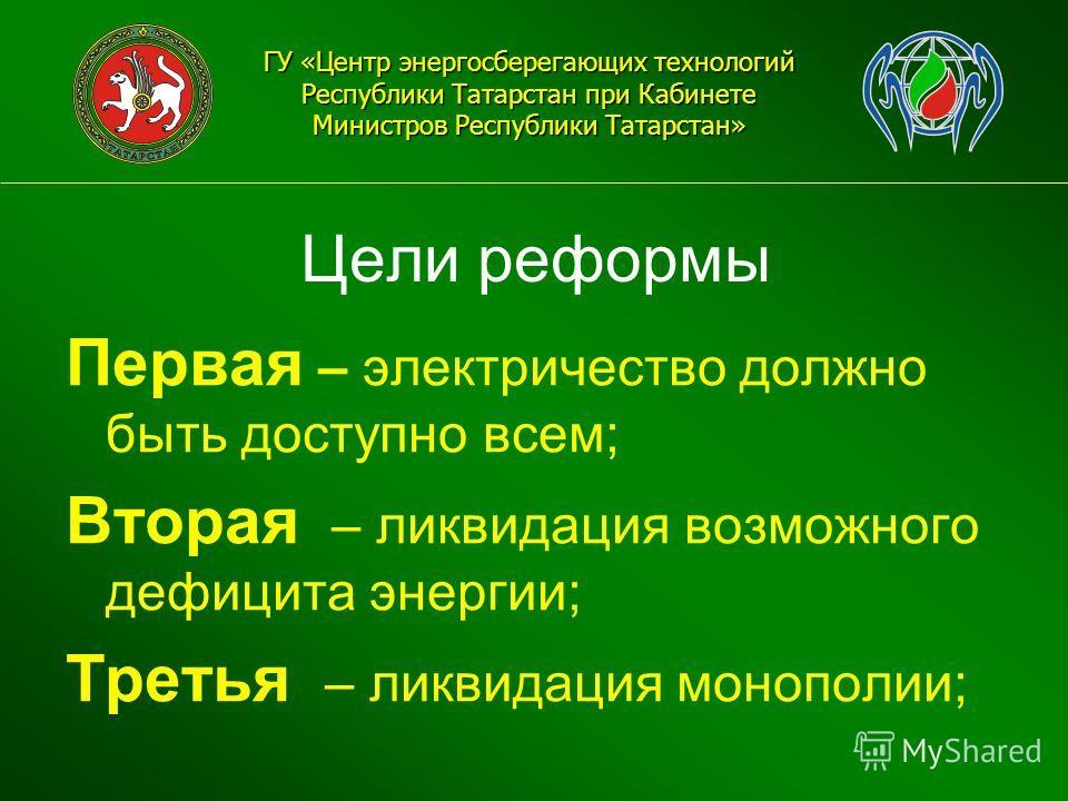 Цели реформы ГУ «Центр энергосберегающих технологий Республики Татарстан при Кабинете Министров Республики Татарстан» Первая – электричество должно быть доступно всем; Вторая – ликвидация возможного дефицита энергии; Третья – ликвидация монополии;