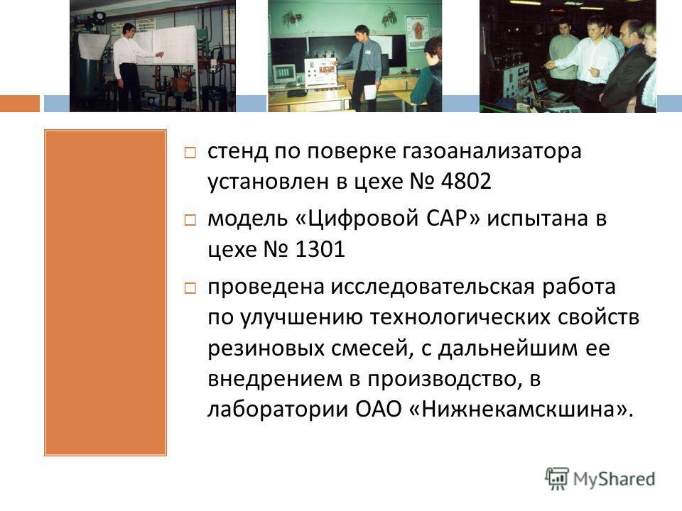 стенд по поверке газоанализатора установлен в цехе 4802 модель « Цифровой САР » испытана в цехе 1301 проведена исследовательская работа по улучшению технологических свойств резиновых смесей, с дальнейшим ее внедрением в производство, в лаборатории ОА