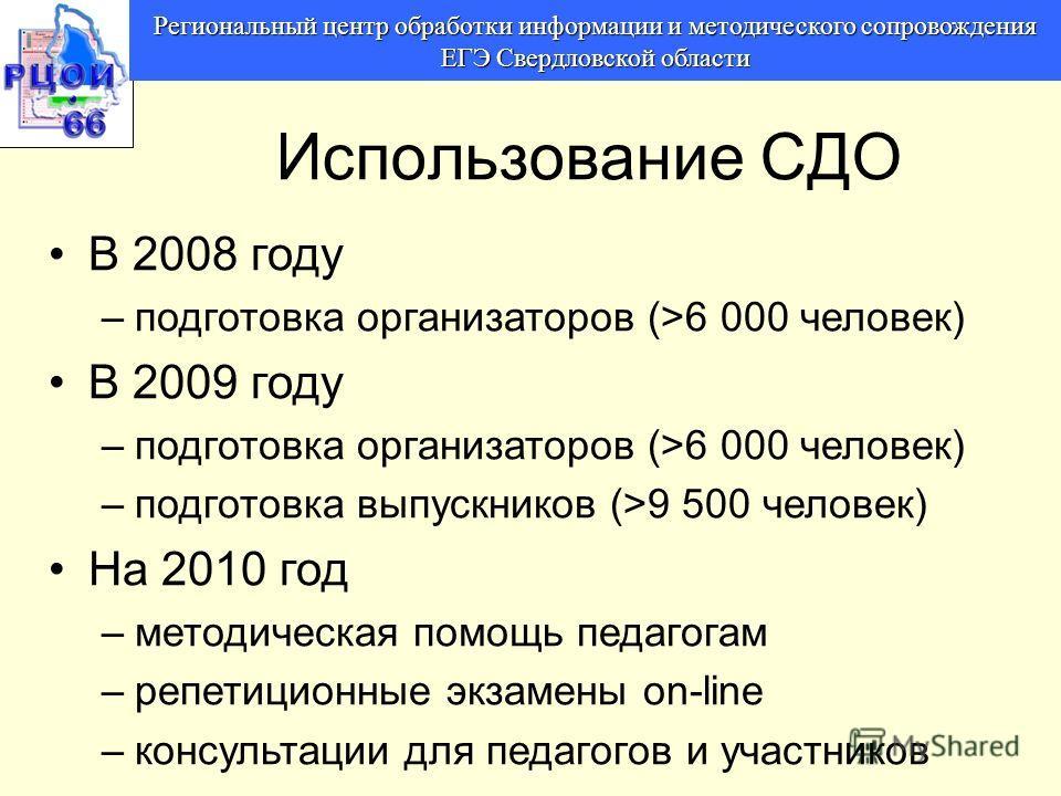 Региональный центр обработки информации и методического сопровождения ЕГЭ Свердловской области Использование СДО В 2008 году –подготовка организаторов (>6 000 человек) В 2009 году –подготовка организаторов (>6 000 человек) –подготовка выпускников (>9