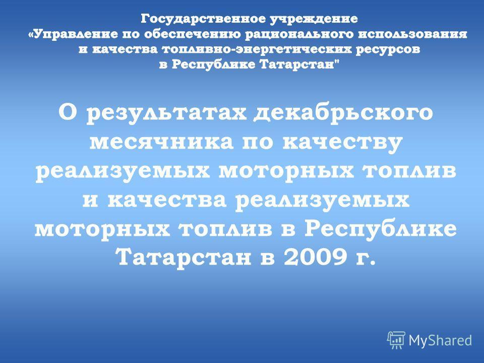 О результатах декабрьского месячника по качеству реализуемых моторных топлив и качества реализуемых моторных топлив в Республике Татарстан в 2009 г.