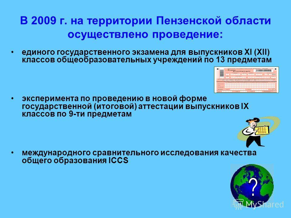 В 2009 г. на территории Пензенской области осуществлено проведение: единого государственного экзамена для выпускников XI (XII) классов общеобразовательных учреждений по 13 предметам эксперимента по проведению в новой форме государственной (итоговой)
