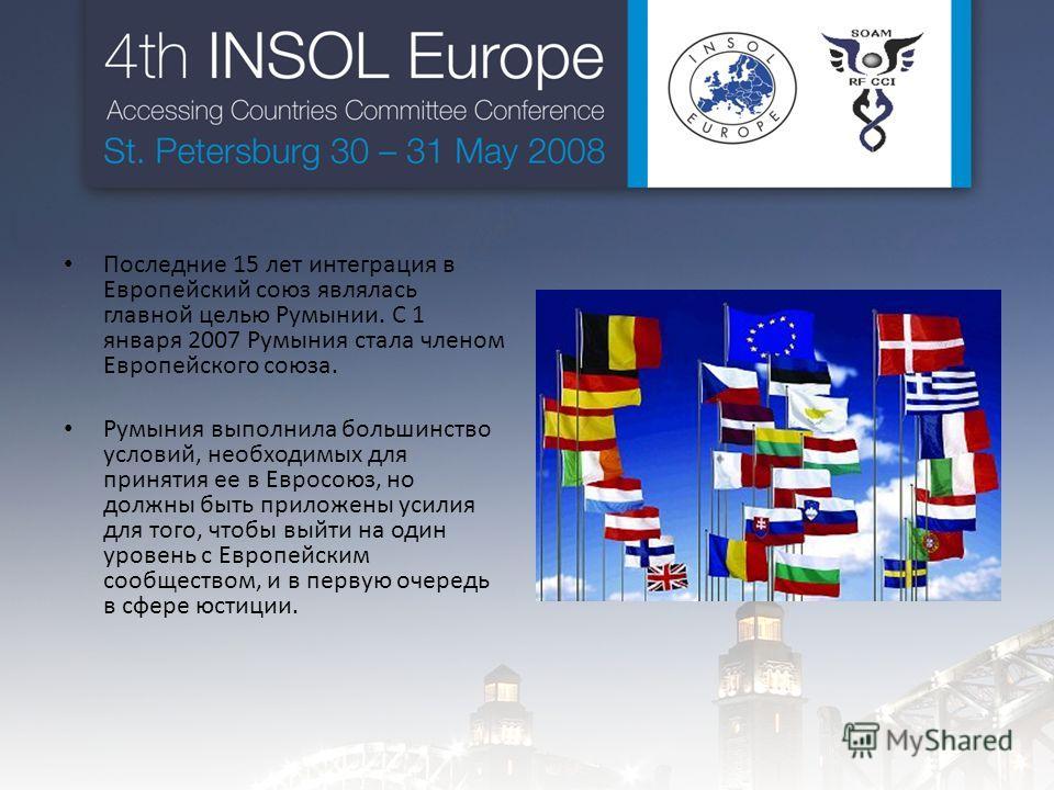 Последние 15 лет интеграция в Европейский союз являлась главной целью Румынии. С 1 января 2007 Румыния стала членом Европейского союза. Румыния выполнила большинство условий, необходимых для принятия ее в Евросоюз, но должны быть приложены усилия для