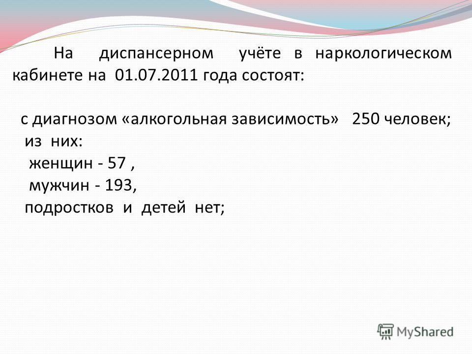 На диспансерном учёте в наркологическом кабинете на 01.07.2011 года состоят: с диагнозом «алкогольная зависимость» 250 человек; из них: женщин - 57, мужчин - 193, подростков и детей нет;