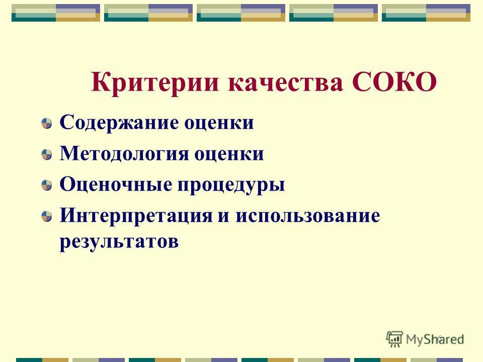 6 Критерии качества СОКО Содержание оценки Методология оценки Оценочные процедуры Интерпретация и использование результатов