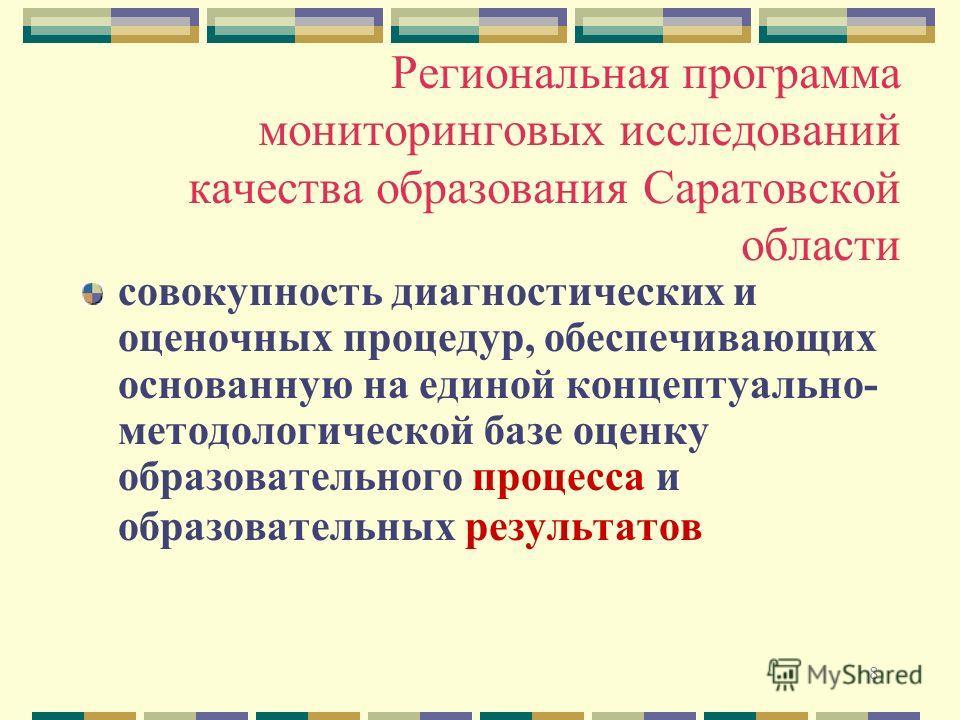 8 Региональная программа мониторинговых исследований качества образования Саратовской области совокупность диагностических и оценочных процедур, обеспечивающих основанную на единой концептуально- методологической базе оценку образовательного процесса