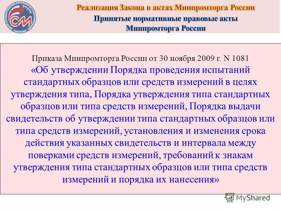 Приказа Минпромторга России от 30 ноября 2009 г. N 1081 «Об утверждении Порядка проведения испытаний стандартных образцов или средств измерений в целях утверждения типа, Порядка утверждения типа стандартных образцов или типа средств измерений, Порядк