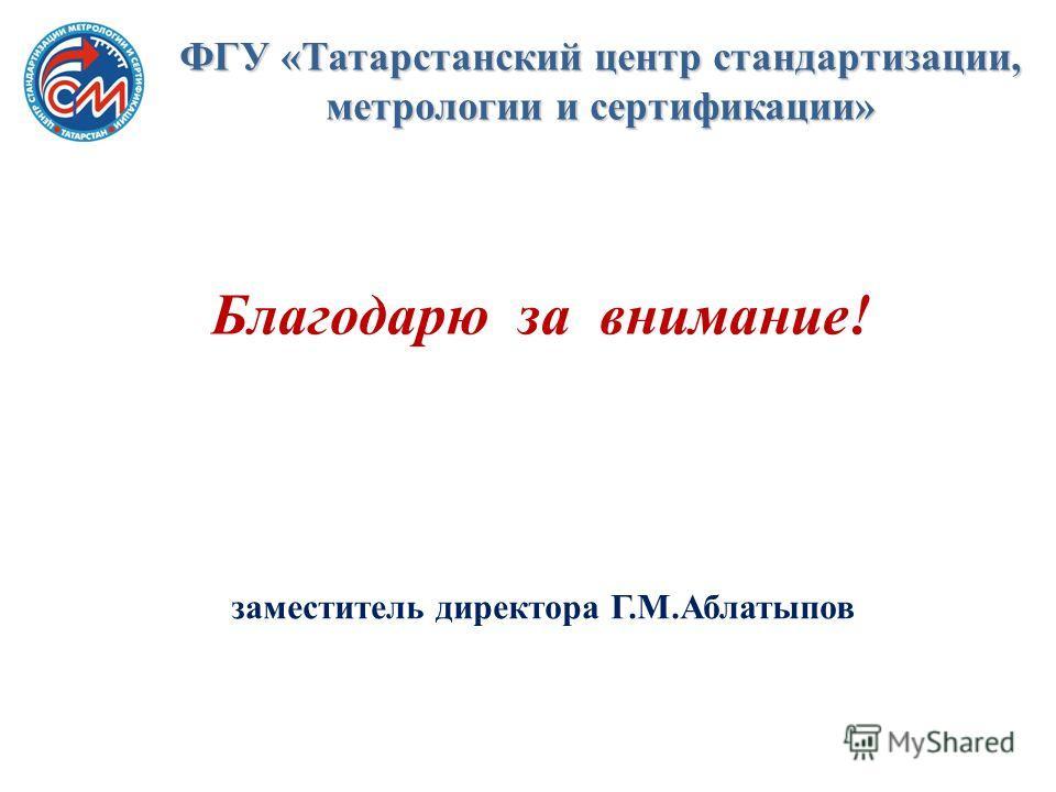 Благодарю за внимание! заместитель директора Г.М.Аблатыпов ФГУ «Татарстанский центр стандартизации, метрологии и сертификации»