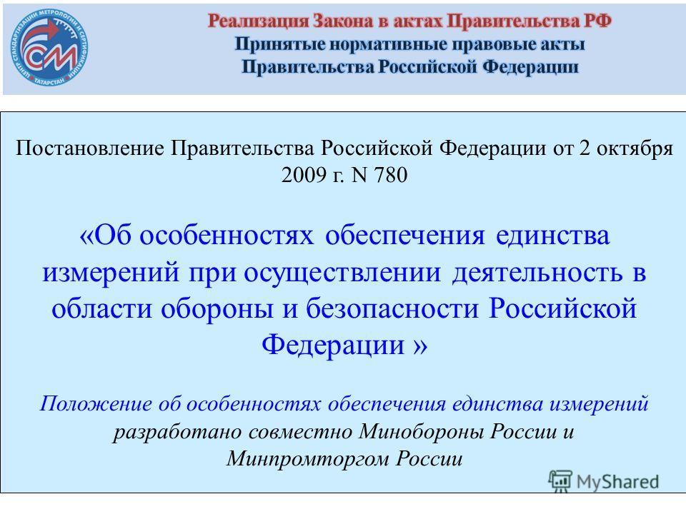 Постановление Правительства Российской Федерации от 2 октября 2009 г. N 780 «Об особенностях обеспечения единства измерений при осуществлении деятельность в области обороны и безопасности Российской Федерации » Положение об особенностях обеспечения е