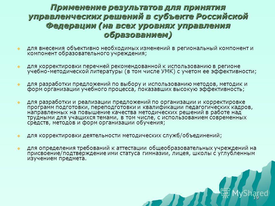 19 Применение результатов для принятия управленческих решений в субъекте Российской Федерации (на всех уровнях управления образованием) для внесения объективно необходимых изменений в региональный компонент и компонент образовательного учреждения; дл