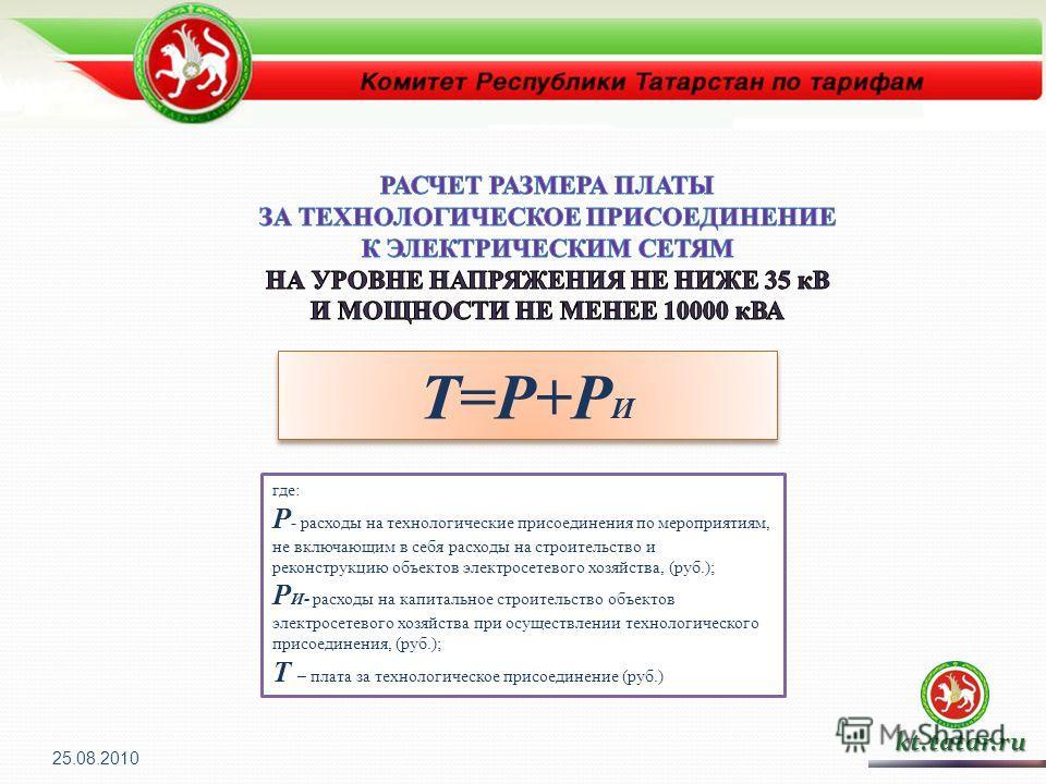 Т=Р+Р И kt.tatar.ru где: P - расходы на технологические присоединения по мероприятиям, не включающим в себя расходы на строительство и реконструкцию объектов электросетевого хозяйства, (руб.); P И - расходы на капитальное строительство объектов элект